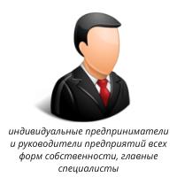 индивидуальные предприниматели и руководители предприятий всех форм собственности, главные специалисты (технологи, механики, энергетики и т.д.) предприятий;